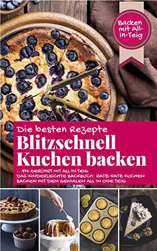 BLITZSCHNELL KUCHEN BACKEN: Die besten Rezepte ...fix gerührt mit ALL IN TEIG - Das kinderleichte Backbuch: Ratz-Fatz Kuchen backen mit dem genialen All in One Teig (Backen - die besten Rezepte)
