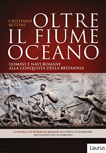 Oltre il fiume oceano. Uomini e navi romane alla conquista della Britannia. Ediz. illustrata