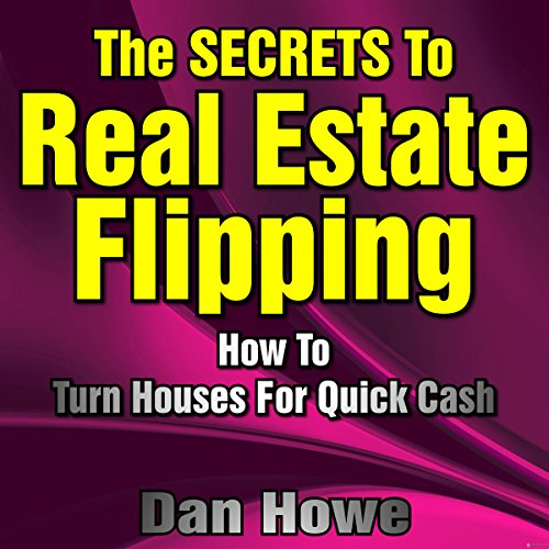The Secrets to Real Estate Flipping     How to Turn Houses for Quick Cash              By:                                                                                                                                 Dan Howe                               Narrated by:                                                                                                                                 Don Hoeksema                      Length: 3 hrs and 24 mins     Not rated yet     Overall 0.0