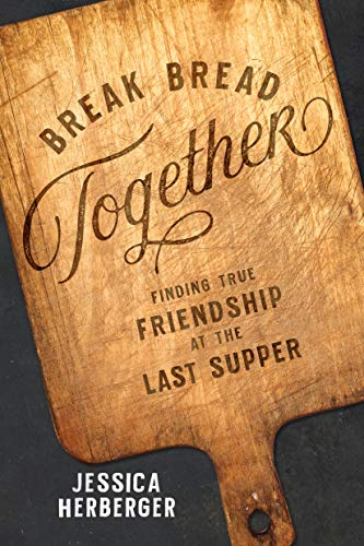 Break Bread Together: Finding True Friendship at the Last Supper