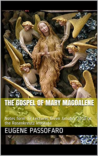 The Gospel of Mary Magdalene : Notes form 12 Lectures Given January 2015 at the Rosenkreutz Institute by [Eugene  Passofaro, Friend Tazo]