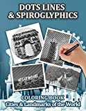 Cities Spiroglyphics, Dots & Lines Coloring Book: 40 Famous Landmarks, Cities of The World