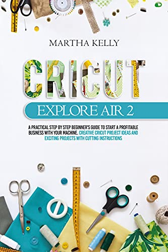 Cricut Explore Air 2: A practical Step by Step Beginner's Guide to Start a Profitable Business With your Machine. Creative Cricut Project Ideas and Exciting ... with Cutting Instructions (English Edition)