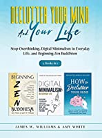 Declutter Your Mind and Your Life: 3 Books in 1 - Stop Overthinking, Digital Minimalism in Everyday Life, and Beginning Zen Buddhism