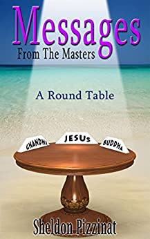 Messages From The Masters: A Round Table of Wisdom, Love, Compassion and Creativity by [Sheldon Pizzinat]