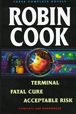 Robin Cook: Three Complete Novels: Terminal / Fatal Cure / Acceptable Risk