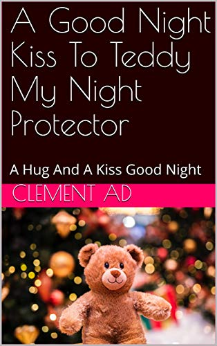 A Good Night Kiss To Teddy My Night Protector: A Hug And A Kiss Good Night (English Edition)