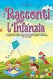 I Racconti per l'Infanzia: Una Grande collezione di Storie per bambini pieni di fantasia. Un viaggio alla scoperta delle emozioni per insegnare i valori della vita a tuo...