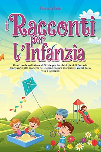I Racconti per l'Infanzia: Una Grande collezione di Storie per bambini pieni di fantasia. Un viaggio alla scoperta delle emozioni per insegnare i valori della vita a tuo figlio