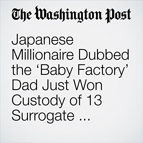 Japanese Millionaire Dubbed the 'Baby Factory' Dad Just Won Custody of 13 Surrogate Children copertina