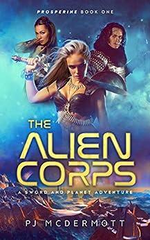 The Alien Corps: A Sword and Planet Novel (Prosperine Book 1) by [PJ McDermott, Tom Bentley]