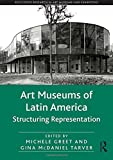 Art Museums of Latin America: Structuring Representation (Routledge Research in Art Museums and Exhibitions)
