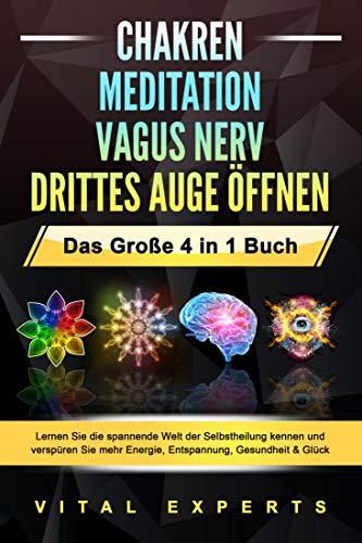 CHAKREN | MEDITATION | VAGUS NERV | DRITTES AUGE ÖFFNEN - Das Große 4 in 1 Buch: Lernen Sie die spannende Welt der Selbstheilung kennen und verspüren Sie mehr Energie, Entspannung, Gesundheit & Glück