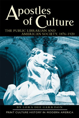Download Apostles of Culture: The Public Librarian and American Society, 1876-1920 (Print Culture History in Modern America, 3) 0299181146