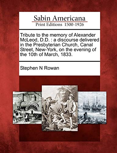 Tribute to the memory of Alexander McLeod, D.D.: a discourse delivered in the Presbyterian Church, Canal Street, New-York, on the evening of the 10th of March, 1833.