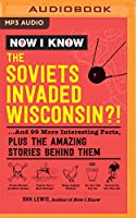 Now I Know - the Soviets Invaded Wisconsin?!: ...and 99 More Interesting Facts, Plus the Amazing Stories Behind Them