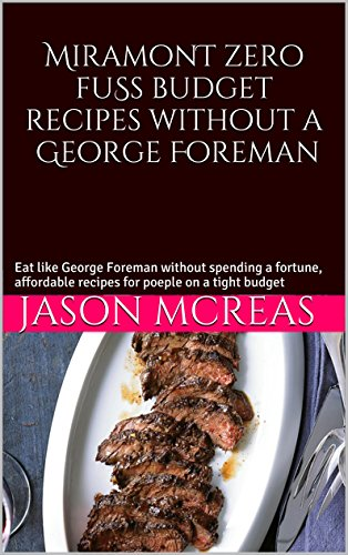 Miramont cheap budget recipes without a George Foreman: Eat like George Foreman without spending a fortune, affordable recipes for poeple on a tight budget (English Edition)