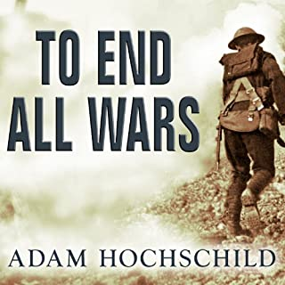 To End All Wars     A Story of Loyalty and Rebellion, 1914-1918              By:                                                                                                                                 Adam Hochschild                               Narrated by:                                                                                                                                 Arthur Morey                      Length: 16 hrs and 26 mins     382 ratings     Overall 4.3