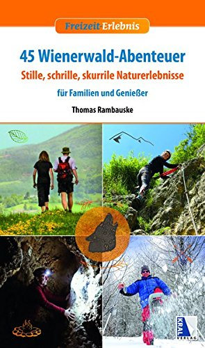 45 Wienerwald-Abenteuer: Stille, schrille, skurrile Naturerlebnisse für Familien und Genießer (Freizeit-Erlebnis)