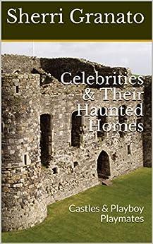 Celebrities & Their Haunted Homes: Castles & Playboy Playmates by [Sherri Granato]