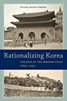 Rationalizing Korea: The Rise of the Modern State, 1894-1945