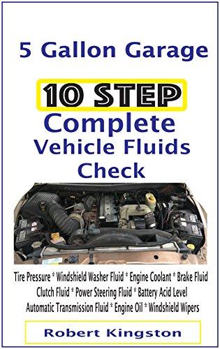10 Step Complete Vehicle Fluids Check: Tire Pressure * Windshield Washer Fluid * Engine Coolant * Brake Fluid * Clutch Fluid * Power Steering Fluid * Battery ... Transmission Fluid (English Edition)