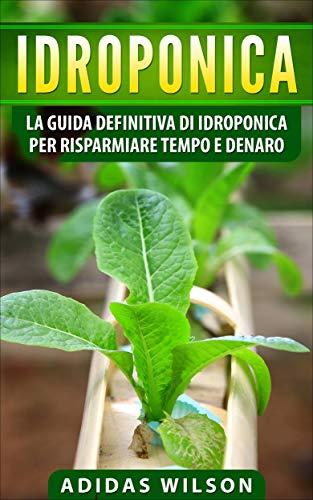 Idroponica: la guida definitiva di idroponica per risparmiare tempo e denaro (Italian Edition)