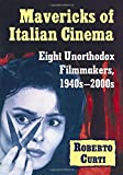 Curti, R: Mavericks of Italian Cinema: Eight Unorthodox Filmmakers, 1940s-2000s