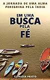 Em uma busca pela fé: A jornada de uma alma peregrina pela Índia (Portuguese Edition)