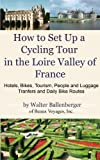 How to Set Up a Cycling Tour in the Loire Valley of France- Hotels, Bikes, Tourism, People and Luggage Transfers and Daily Bike Routes (English Edition)