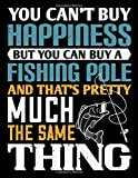 Fishing Log - You Can't Buy Happiness You Can Buy A Fishing Pole: Fishing Log Book Journal   Keep Track of Fishing Locations, Weather, Equipment, ... Gifts for Men, Kids, Angler   110 Pages