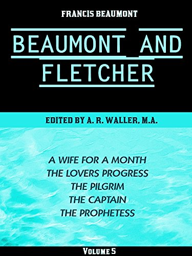 Beaumont & Fletcher's Works Volume 5 (of 10): A Wife for a Month -- The Lovers Progress -- The Pilgrim -- The Captain -- The Prophetess (Beaumont & Fletcher's Works Series) (English Edition)