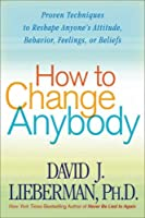 How to Change Anybody: Proven Techniques to Reshape Anyone's Attitude, Behavior, Feelings, or Beliefs by David J. Lieberman(2005-12-27)