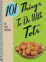 101 Things to Do With Tots (101 Cookbooks)