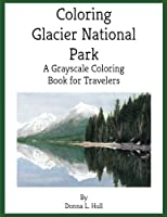 Coloring Glacier National Park: A Grayscale Coloring Book for Travelers
