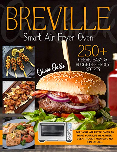 Breville Smart Air Fryer Oven Cookbook: 250+ Cheap, Easy & Budget-Friendly Recipes for Your Air Fryer Oven to Make Your Life Healthier, Even Though You Have No Time at All