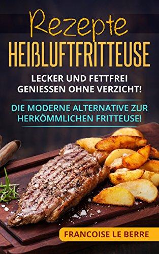 Rezepte Heißluftfritteuse: Lecker und fettfrei geniessen ohne Verzicht! Die moderne Alternative zur herkömmlichen Fritteuse!