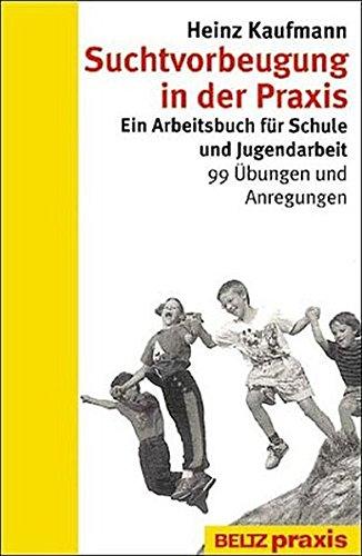 Suchtvorbeugung in der Praxis: Ein Arbeitsbuch für Schule und Jugendarbeit - 99 Übungen und Anregungen (Beltz Praxis / Suchtprobleme in Pädagogik und Therapie)