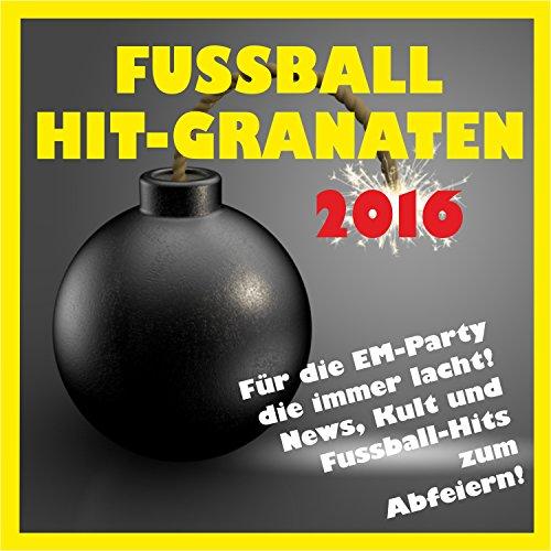 Fussball Hit-Granaten 2016 für die EM-Party! [Clean] (News, Kult und Fussball-Hits zum Abfeiern)