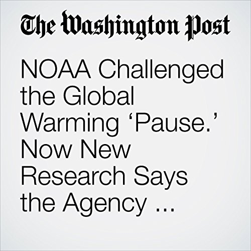 NOAA Challenged the Global Warming 'Pause.' Now New Research Says the Agency Was Right audiobook cover art