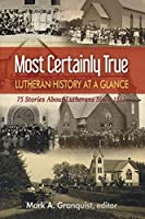 Most Certainly True: Lutheran History at a Glance: 75 Stories About Lutherans Since 1517