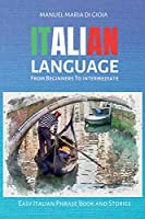 ITALIAN LANGUAGE from Beginners to Intermediate: 2 books in 1 - To Learn Italian (Italian Vocabulary Builder for beginners - Intermediate Italian Short Stories) Easy Italian Phrase Book and Stories.