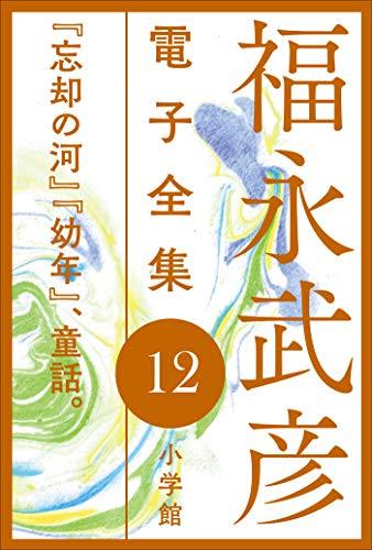 福永武彦 電子全集12 『忘却の河』『幼年』、童話。
