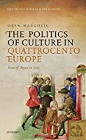 The Politics of Culture in Quattrocento Europe: Rene of Anjou in Italy (Oxford Historical Monographs)