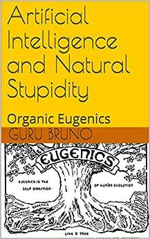 Artificial Intelligence and Natural Stupidity: Organic Eugenics by [Guru  Bruno]