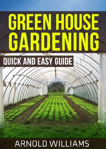 Greenhouse Gardening: Quick and Easy Guide: Master the Basics of Becoming a Greenhouse Gardener! by [Arnold Williams]