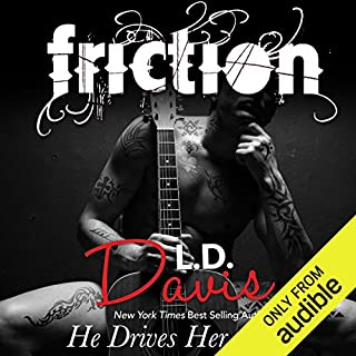 Friction                   By:                                                                                                                                 L.D. Davis                               Narrated by:                                                                                                                                 Teddy Hamilton,                                                                                        Christian Fox,                                                                                        Samantha Prescott                      Length: 9 hrs and 46 mins     388 ratings     Overall 4.4
