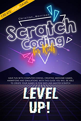SCRATCH CODING FOR KIDS: Have Fun with Computer Coding, Creating Awesome Games, Animations and Simulations. With This Guide You Will be Able to Create ... Days and Master Scratch (English Edition)