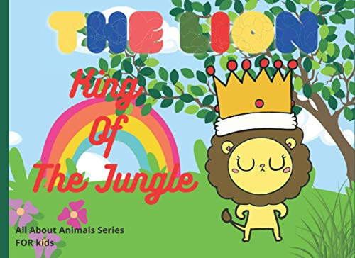 The lion, King of The Jungle: Fun and Creative Learninig Book For Kids, Amazing Facts about Lion, Ansewer to The Questions kids Want to Know, Activities for Children and Much More