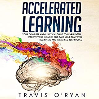 Accelerated Learning: Your Complete and Practical Guide to Learn Faster, Improve Your Memory, and Save Your Time with Beginners and Advanced Techniques audiobook cover art